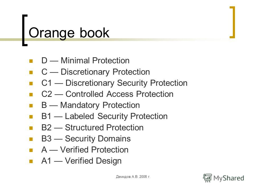 Демидов А.В. 2008 г. Orange book D Minimal Protection C Discretionary Protection C1 Discretionary Security Protection C2 Controlled Access Protection B Mandatory Protection B1 Labeled Security Protection B2 Structured Protection B3 Security Domains A
