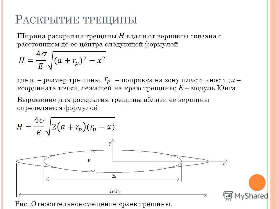 Р АСКРЫТИЕ ТРЕЩИНЫ где а – размер трещины, – поправка на зону пластичности; x – координата точки, лежащей на краю трещины; Е – модуль Юнга. Ширина раскрытия трещины H вдали от вершины связана с расстоянием до ее центра следующей формулой Выражение дл