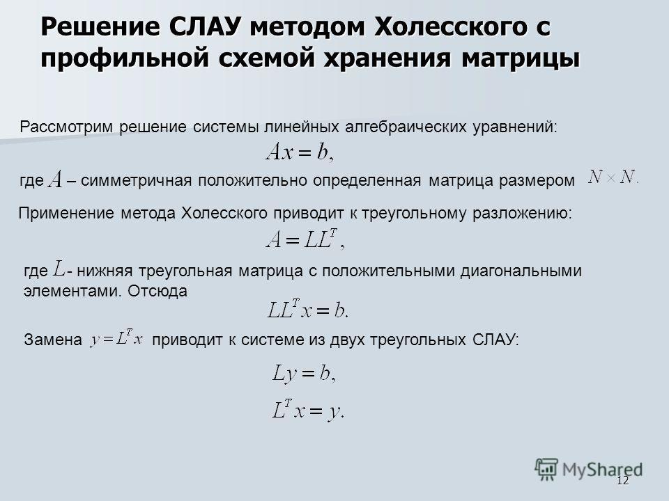 12 Решение СЛАУ методом Холесского с профильной схемой хранения матрицы где – симметричная положительно определенная матрица размером Применение метода Холесского приводит к треугольному разложению: где - нижняя треугольная матрица с положительными д