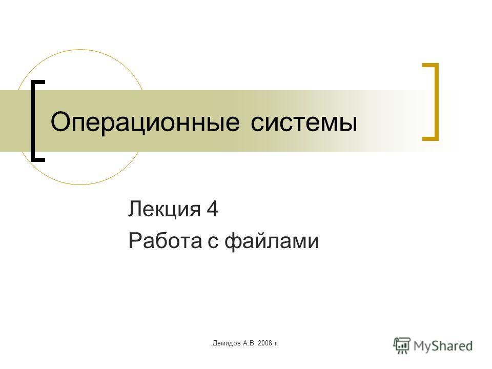 Демидов А.В. 2008 г. Операционные системы Лекция 4 Работа с файлами