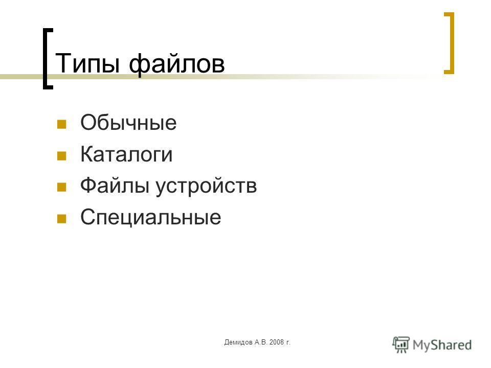 Демидов А.В. 2008 г. Типы файлов Обычные Каталоги Файлы устройств Специальные