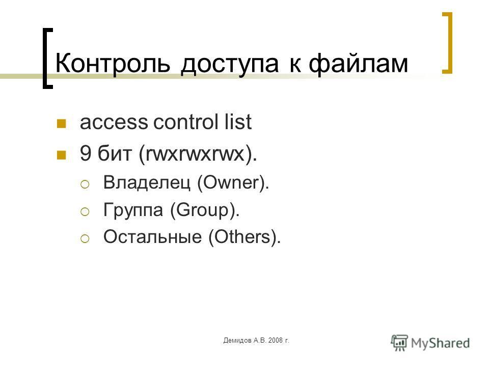 Демидов А.В. 2008 г. Контроль доступа к файлам access control list 9 бит (rwxrwxrwx). Владелец (Owner). Группа (Group). Остальные (Others).