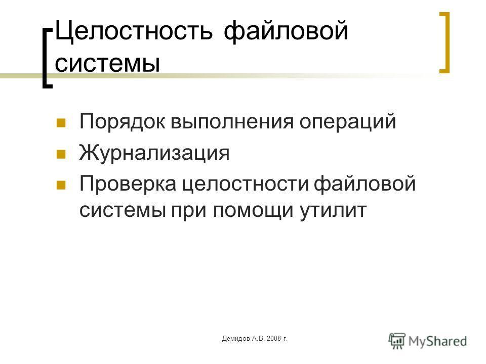 Демидов А.В. 2008 г. Целостность файловой системы Порядок выполнения операций Журнализация Проверка целостности файловой системы при помощи утилит