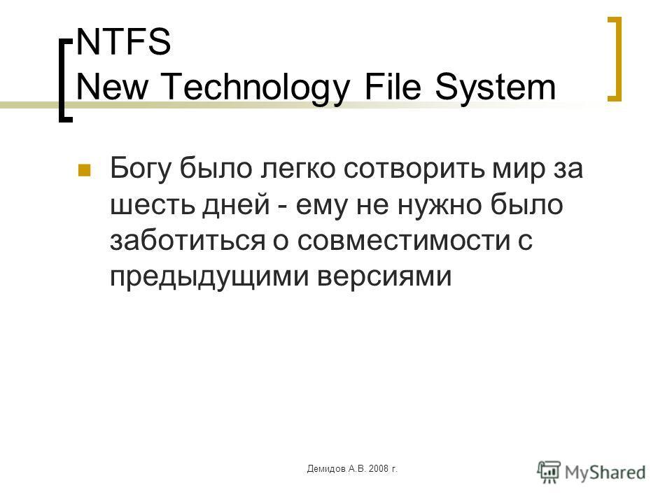 Демидов А.В. 2008 г. NTFS New Technology File System Богу было легко сотворить мир за шесть дней - ему не нужно было заботиться о совместимости с предыдущими версиями