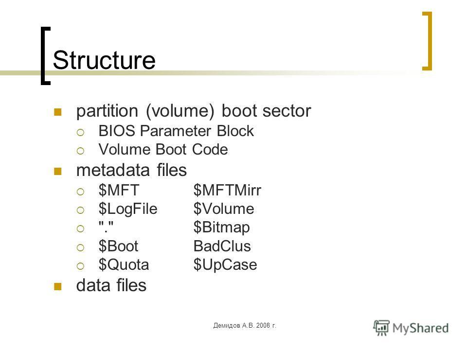 Демидов А.В. 2008 г. Structure partition (volume) boot sector BIOS Parameter Block Volume Boot Code metadata files $MFT$MFTMirr $LogFile$Volume . $Bitmap $BootBadClus $Quota$UpCase data files
