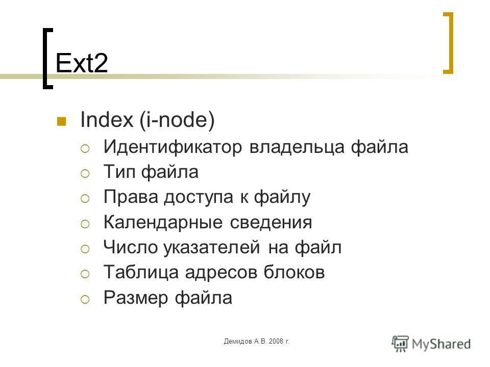 Демидов А.В. 2008 г. Ext2 Index (i-node) Идентификатор владельца файла Тип файла Права доступа к файлу Календарные сведения Число указателей на файл Таблица адресов блоков Размер файла