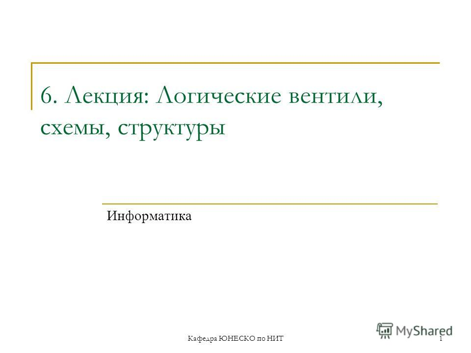 Кафедра ЮНЕСКО по НИТ1 6. Лекция: Логические вентили, схемы, структуры Информатика