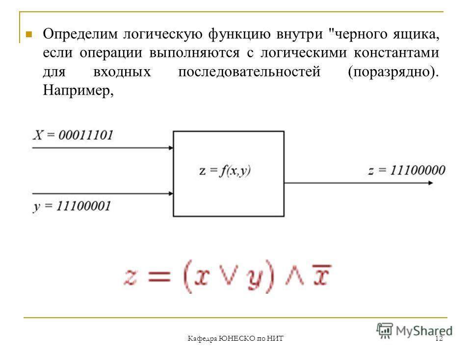 Кафедра ЮНЕСКО по НИТ 12 Определим логическую функцию внутри черного ящика, если операции выполняются с логическими константами для входных последовательностей (поразрядно). Например,