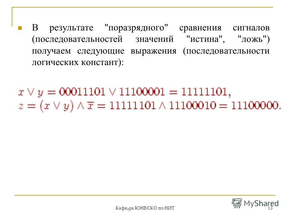 Кафедра ЮНЕСКО по НИТ 13 В результате поразрядного сравнения сигналов (последовательностей значений истина, ложь) получаем следующие выражения (последовательности логических констант):