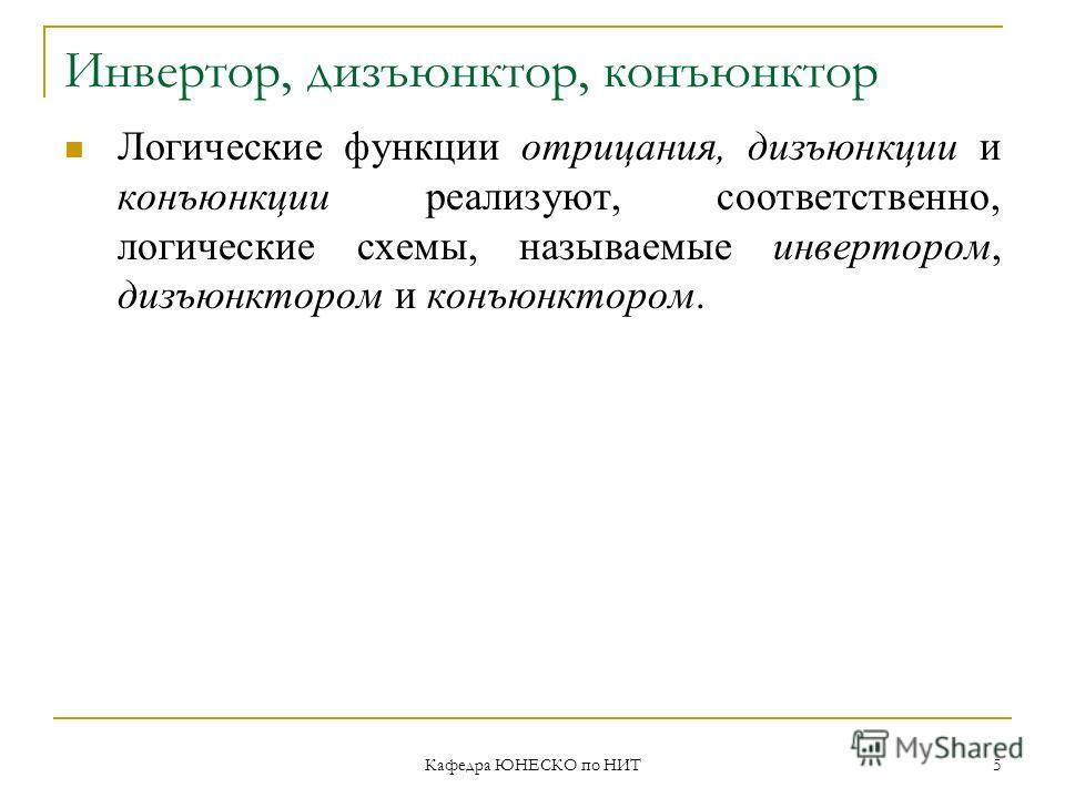 Кафедра ЮНЕСКО по НИТ 5 Инвертор, дизъюнктор, конъюнктор Логические функции отрицания, дизъюнкции и конъюнкции реализуют, соответственно, логические схемы, называемые инвертором, дизъюнктором и конъюнктором.