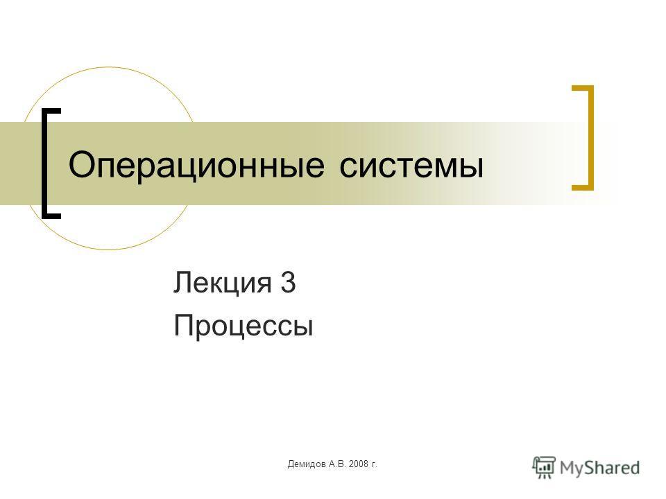 Демидов А.В. 2008 г. Операционные системы Лекция 3 Процессы