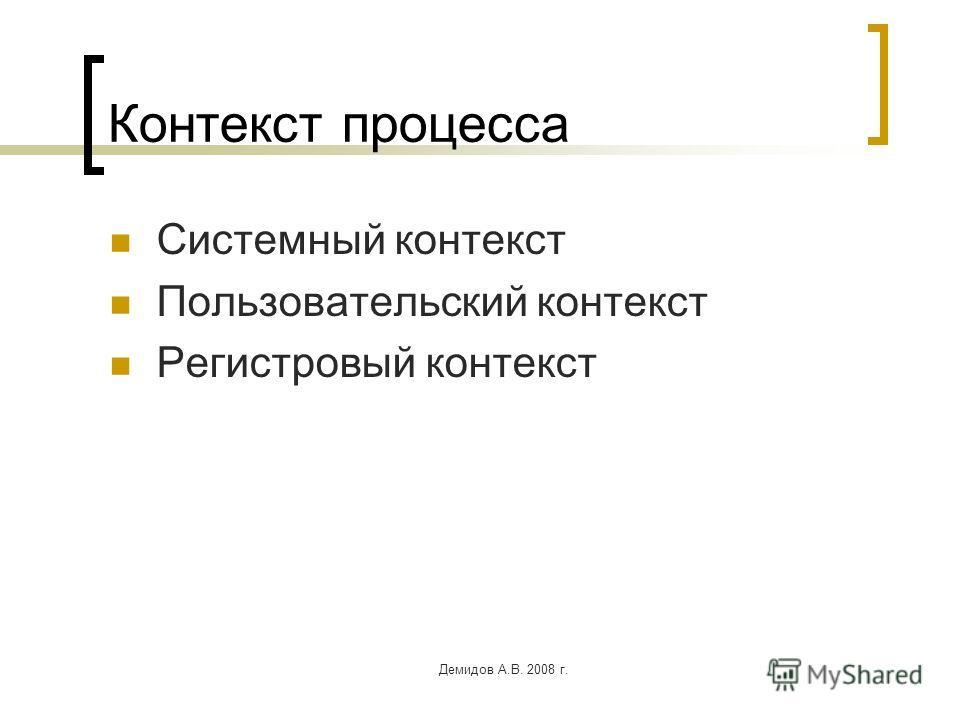 Демидов А.В. 2008 г. Контекст процесса Системный контекст Пользовательский контекст Регистровый контекст
