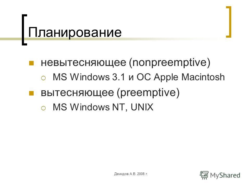 Демидов А.В. 2008 г. Планирование невытесняющее (nonpreemptive) MS Windows 3.1 и ОС Apple Macintosh вытесняющее (preemptive) MS Windows NT, UNIX