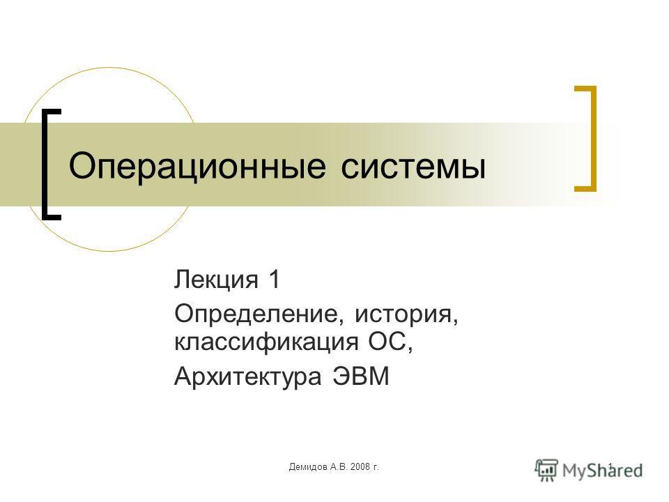 Демидов А.В. 2008 г.1 Операционные системы Лекция 1 Определение, история, классификация ОС, Архитектура ЭВМ