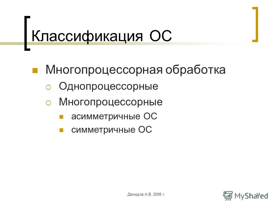 Демидов А.В. 2008 г.11 Классификация ОС Многопроцессорная обработка Однопроцессорные Многопроцессорные асимметричные ОС симметричные ОС