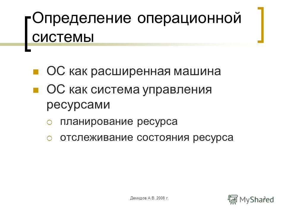 Демидов А.В. 2008 г.3 Определение операционной системы ОС как расширенная машина ОС как система управления ресурсами планирование ресурса отслеживание состояния ресурса