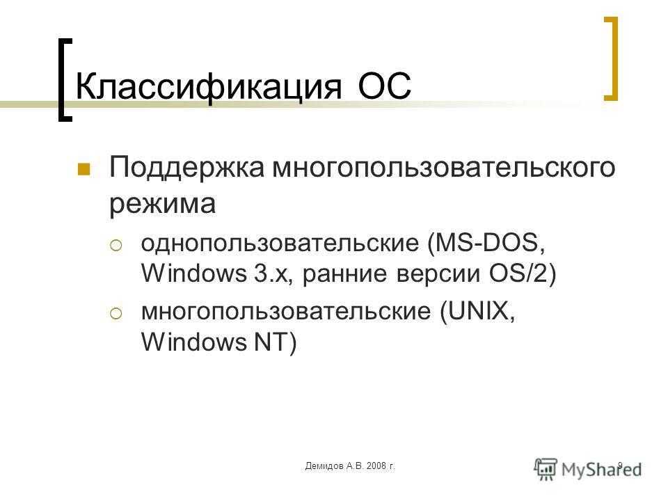 Демидов А.В. 2008 г.9 Классификация ОС Поддержка многопользовательского режима однопользовательские (MS-DOS, Windows 3.x, ранние версии OS/2) многопользовательские (UNIX, Windows NT)
