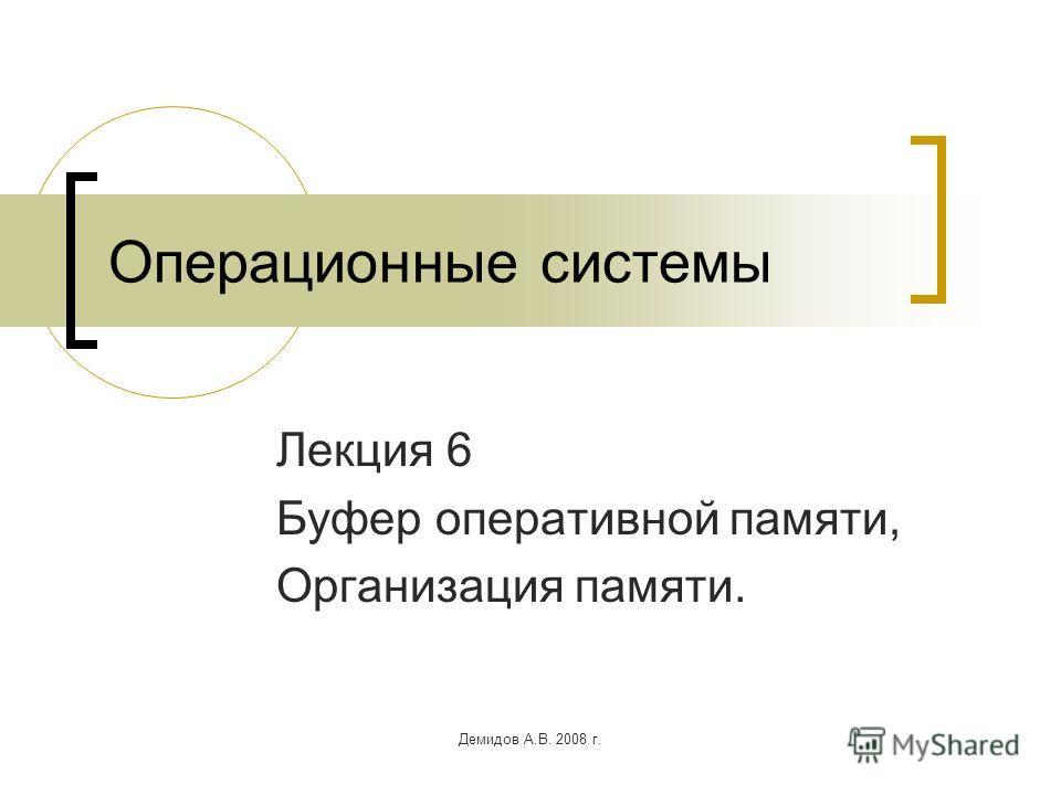 Демидов А.В. 2008 г. Операционные системы Лекция 6 Буфер оперативной памяти, Организация памяти.