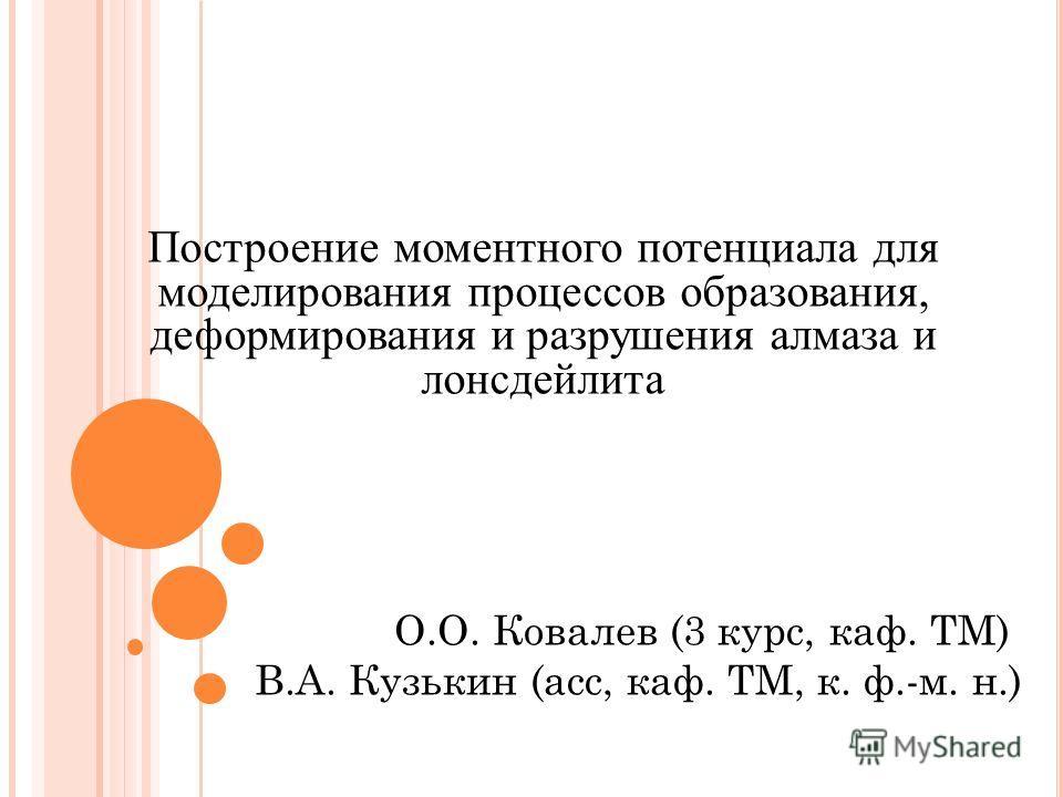 Построение моментного потенциала для моделирования процессов образования, деформирования и разрушения алмаза и лонсдейлита О.О. Ковалев (3 курс, каф. ТМ) В.А. Кузькин (асс, каф. ТМ, к. ф.-м. н.)