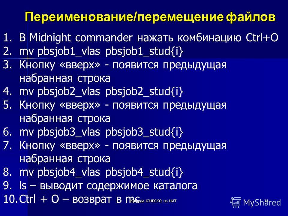 16 Переименование/перемещениефайлов Переименование/перемещение файлов 1.В Midnight commander нажать комбинацию Ctrl+O 2.mv pbsjob1_vlas pbsjob1_stud{i} 3.Кнопку «вверх» - появится предыдущая набранная строка 4.mv pbsjob2_vlas pbsjob2_stud{i} 5.Кнопку