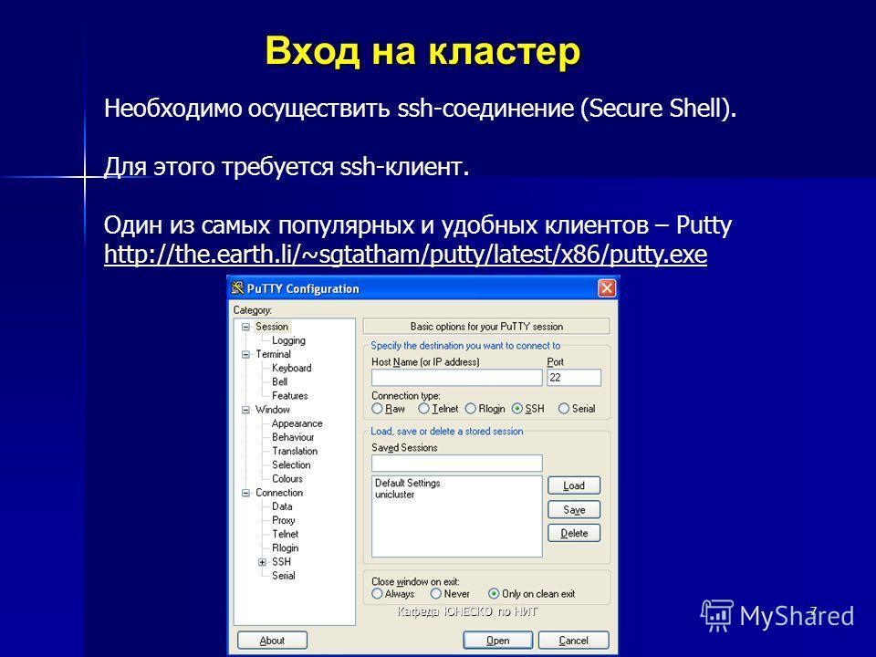 7 Вход на кластер Необходимо осуществить ssh-соединение (Secure Shell). Для этого требуется ssh-клиент. Один из самых популярных и удобных клиентов – Putty http://the.earth.li/~sgtatham/putty/latest/x86/putty.exe Кафеда ЮНЕСКО по НИТ