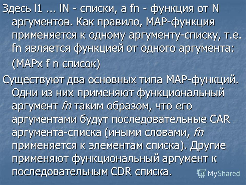 Здесь l1... lN - списки, a fn - функция от N аргументов. Как правило, МАР-функция применяется к одному аргументу-списку, т.е. fn является функцией от одного аргумента: (МАРх f n список) Существуют два основных типа МАР-функций. Одни из них применяют