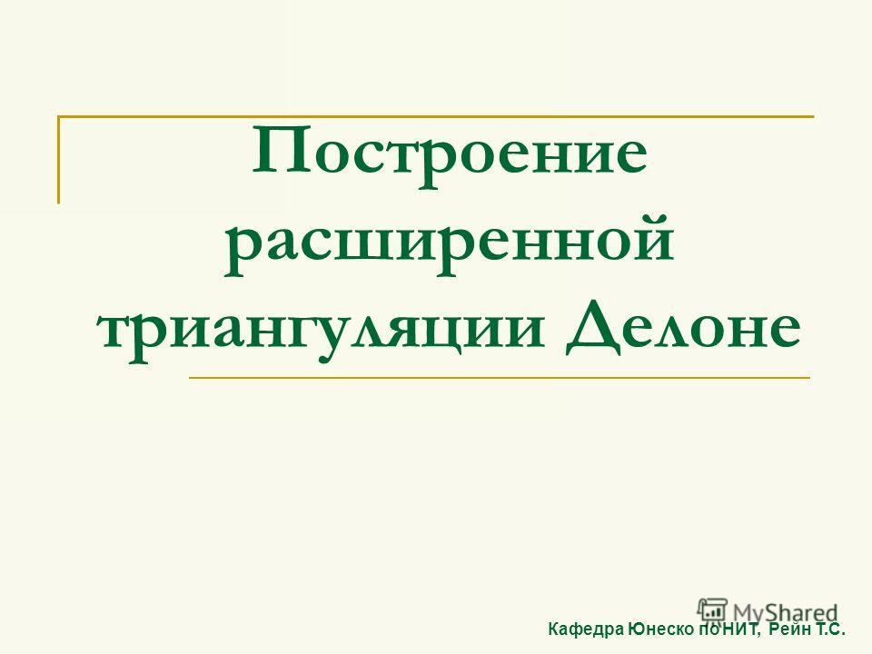 Построение расширенной триангуляции Делоне Кафедра Юнеско по НИТ, Рейн Т.С.