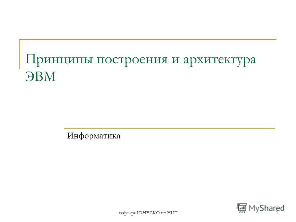 кафедра ЮНЕСКО по НИТ1 Принципы построения и архитектура ЭВМ Информатика