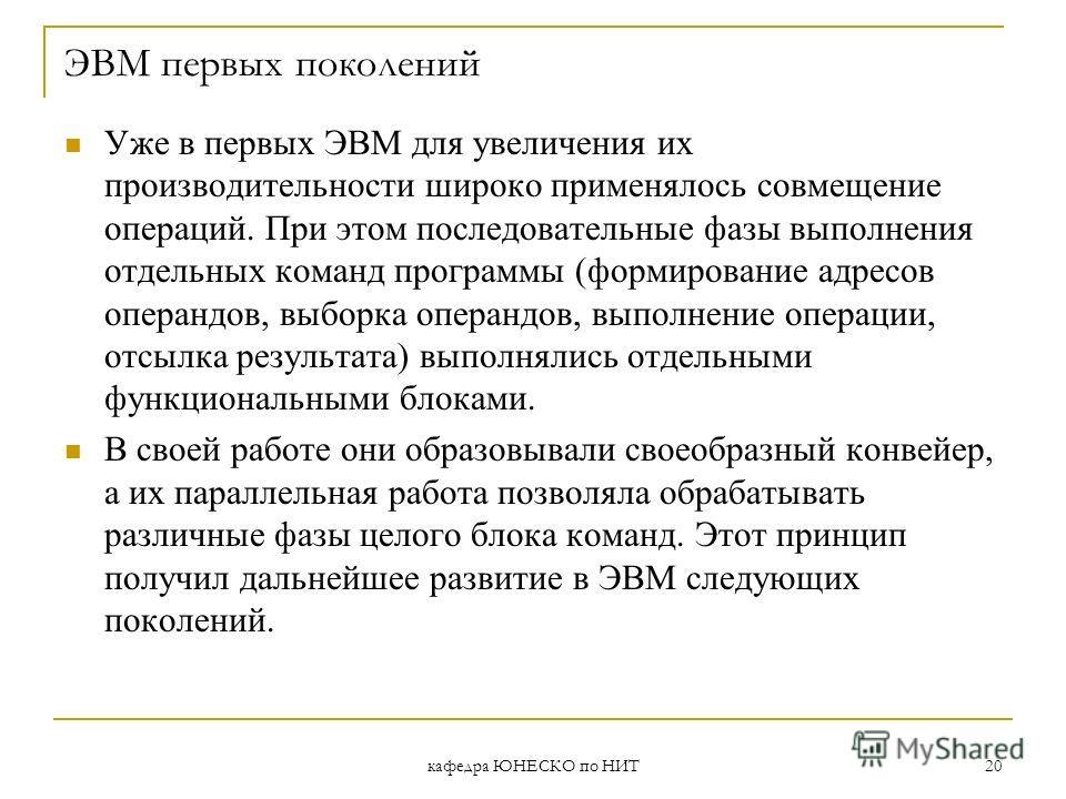 кафедра ЮНЕСКО по НИТ 20 ЭВМ первых поколений Уже в первых ЭВМ для увеличения их производительности широко применялось совмещение операций. При этом последовательные фазы выполнения отдельных команд программы (формирование адресов операндов, выборка