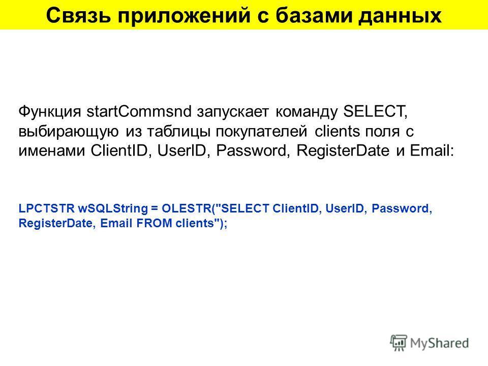 Связь приложений с базами данных Функция startCommsnd запускает команду SELECT, выбирающую из таблицы покупателей clients поля с именами ClientID, UserlD, Password, RegisterDate и Email: LPCTSTR wSQLString = OLESTR(