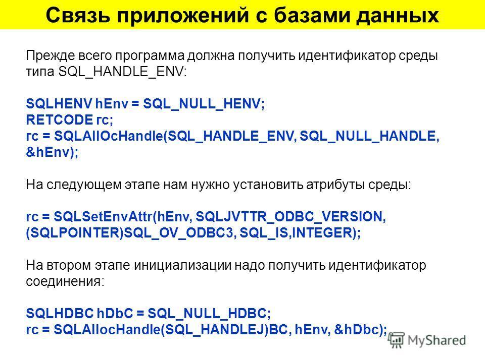 Связь приложений с базами данных Прежде всего программа должна получить идентификатор среды типа SQL_HANDLE_ENV: SQLHENV hEnv = SQL_NULL_HENV; RETCODE гс; гс = SQLAllOcHandle(SQL_HANDLE_ENV, SQL_NULL_HANDLE, &hEnv); На следующем этапе нам нужно устан