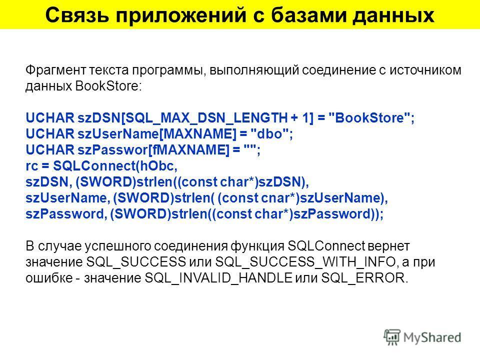 Связь приложений с базами данных Фрагмент текста программы, выполняющий соединение с источником данных BookStore: UCHAR szDSN[SQL_MAX_DSN_LENGTH + 1] =