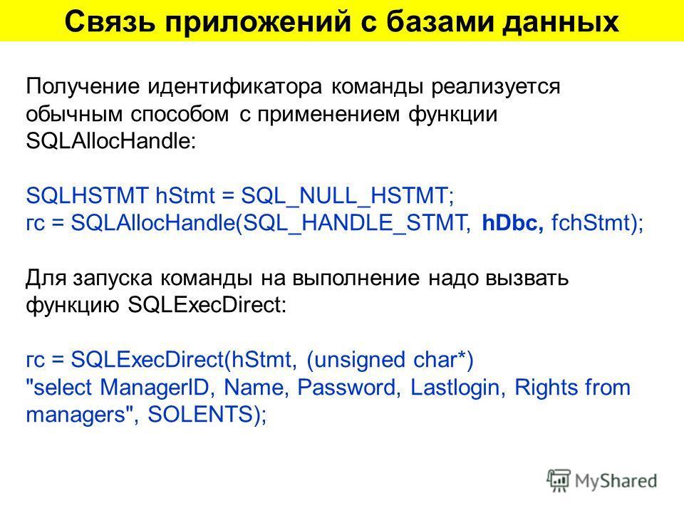 Связь приложений с базами данных Получение идентификатора команды реализуется обычным способом с применением функции SQLAllocHandle: SQLHSTMT hStmt = SQL_NULL_HSTMT; гс = SQLAllocHandle(SQL_HANDLE_STMT, hDbc, fchStmt); Для запуска команды на выполнен