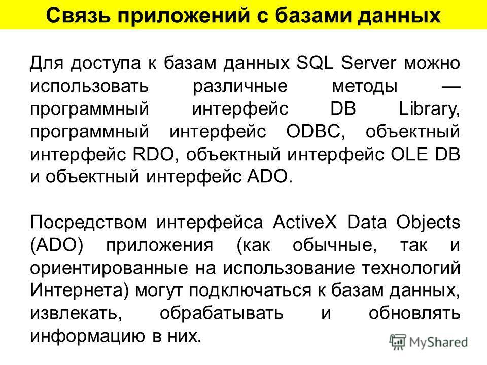 Связь приложений с базами данных Для доступа к базам данных SQL Server можно использовать различные методы программный интерфейс DB Library, программный интерфейс ODBC, объектный интерфейс RDO, объектный интерфейс OLE DB и объектный интерфейс ADO. По