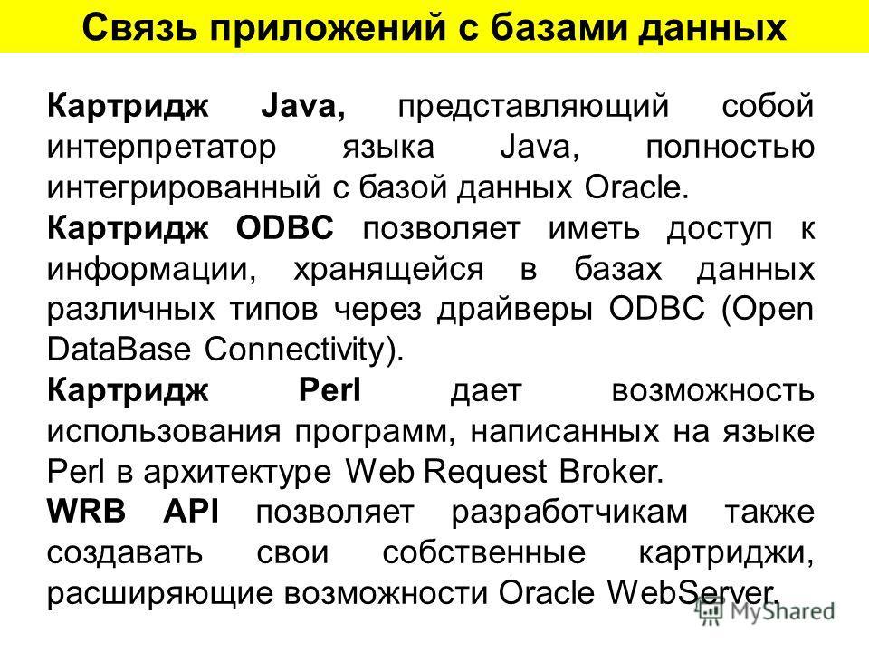 Связь приложений с базами данных Картридж Java, представляющий собой интерпретатор языка Java, полностью интегрированный с базой данных Oracle. Картридж ODBC позволяет иметь доступ к информации, хранящейся в базах данных различных типов через драйвер