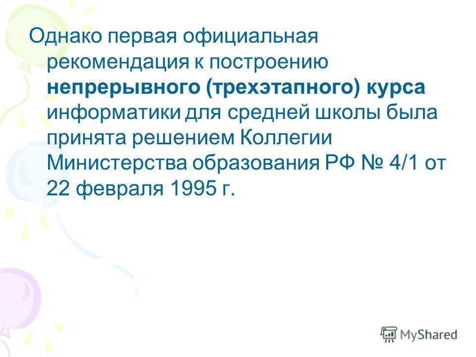 Однако первая официальная рекомендация к построению непрерывного (трехэтапного) курса информатики для средней школы была принята решением Коллегии Министерства образования РФ 4/1 от 22 февраля 1995 г.