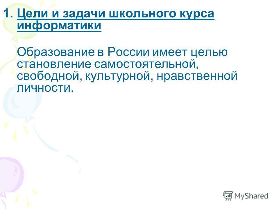 1.Цели и задачи школьного курса информатики Образование в России имеет целью становление самостоятельной, свободной, культурной, нравственной личности.