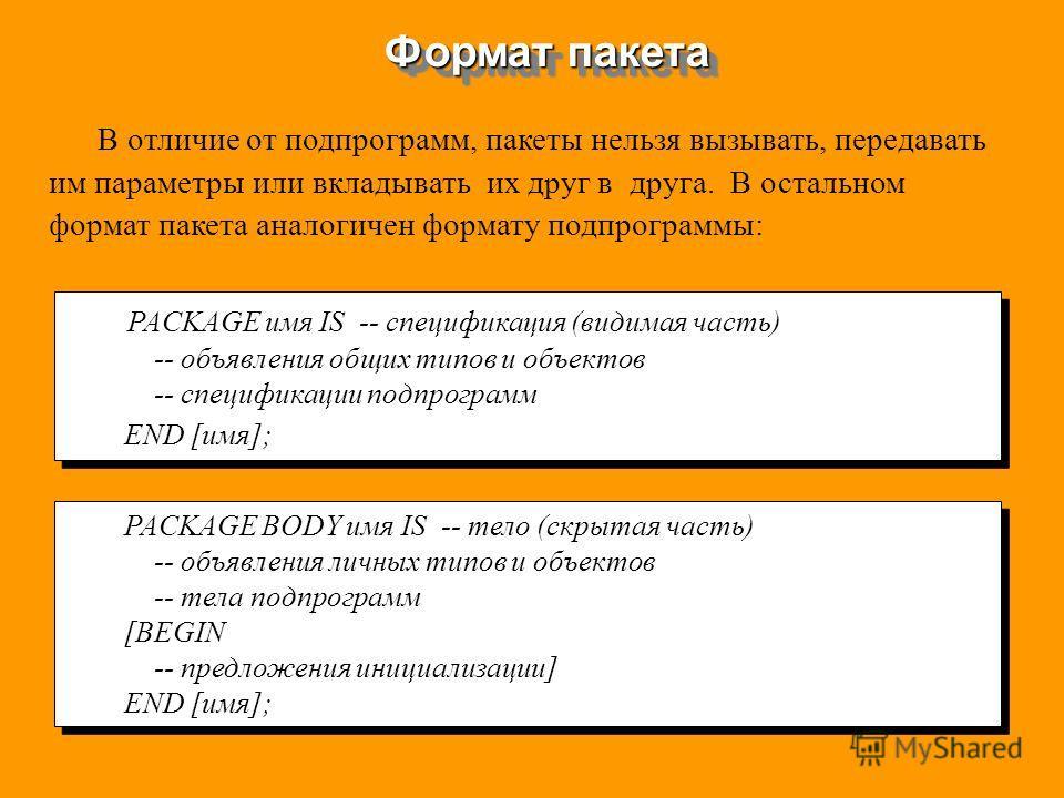 Формат пакета PACKAGE имя IS -- спецификация (видимая часть) -- объявления общих типов и объектов -- спецификации подпрограмм END [имя]; PACKAGE имя IS -- спецификация (видимая часть) -- объявления общих типов и объектов -- спецификации подпрограмм E