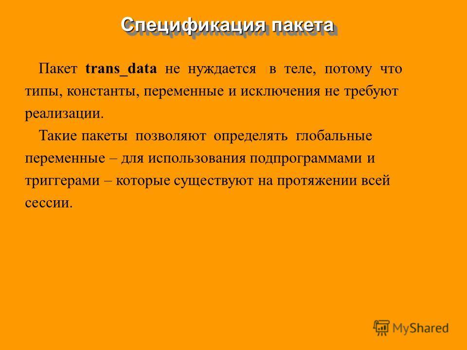 Пакет trans_data не нуждается в теле, потому что типы, константы, переменные и исключения не требуют реализации. Такие пакеты позволяют определять глобальные переменные – для использования подпрограммами и триггерами – которые существуют на протяжени