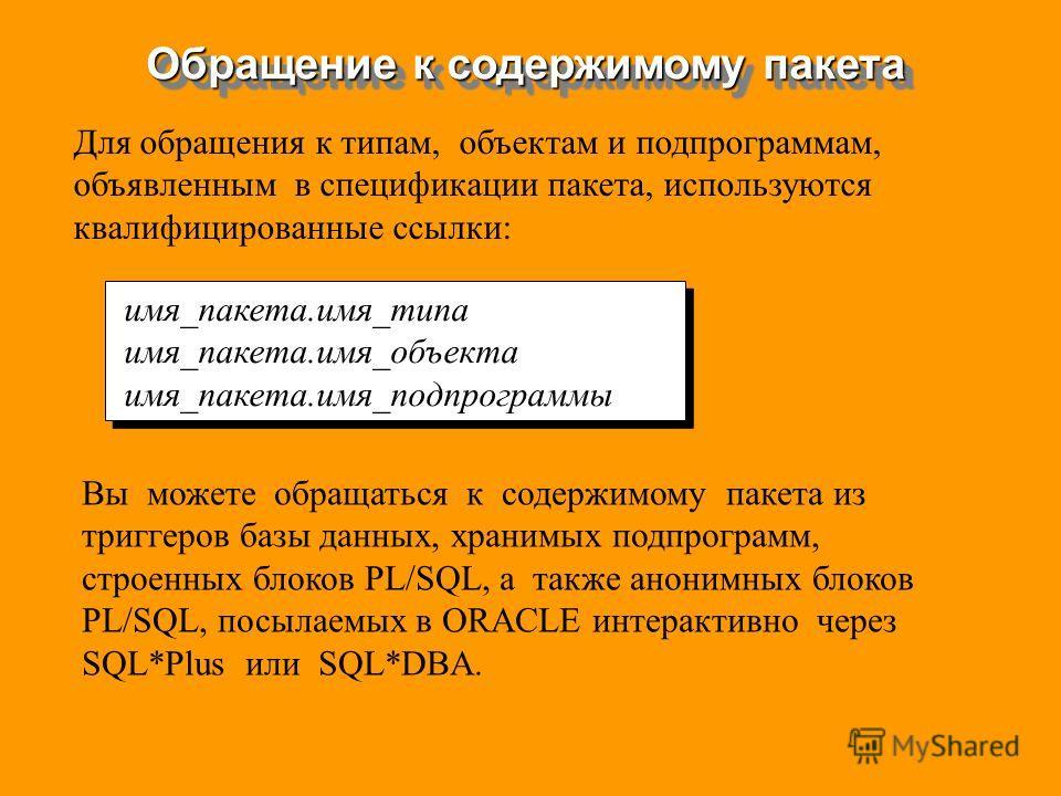 Обращение к содержимому пакета имя_пакета.имя_типа имя_пакета.имя_объекта имя_пакета.имя_подпрограммы имя_пакета.имя_типа имя_пакета.имя_объекта имя_пакета.имя_подпрограммы Для обращения к типам, объектам и подпрограммам, объявленным в спецификации п