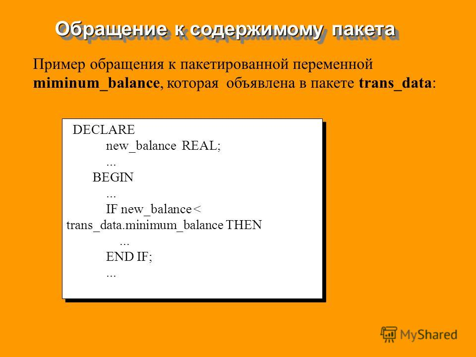 Обращение к содержимому пакета DECLARE new_balance REAL;... BEGIN... IF new_balance < trans_data.minimum_balance THEN... END IF;... DECLARE new_balance REAL;... BEGIN... IF new_balance < trans_data.minimum_balance THEN... END IF;... Пример обращения