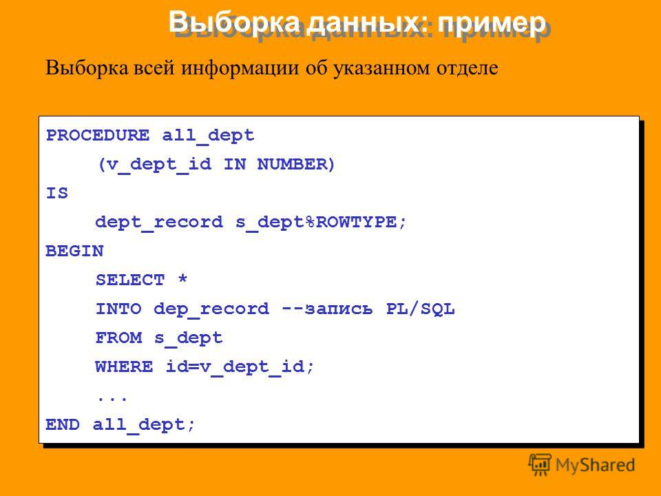 Выборка данных: пример PROCEDURE all_dept (v_dept_id IN NUMBER) IS dept_record s_dept%ROWTYPE; BEGIN SELECT * INTO dep_record --запись PL/SQL FROM s_dept WHERE id=v_dept_id;... END all_dept; PROCEDURE all_dept (v_dept_id IN NUMBER) IS dept_record s_d