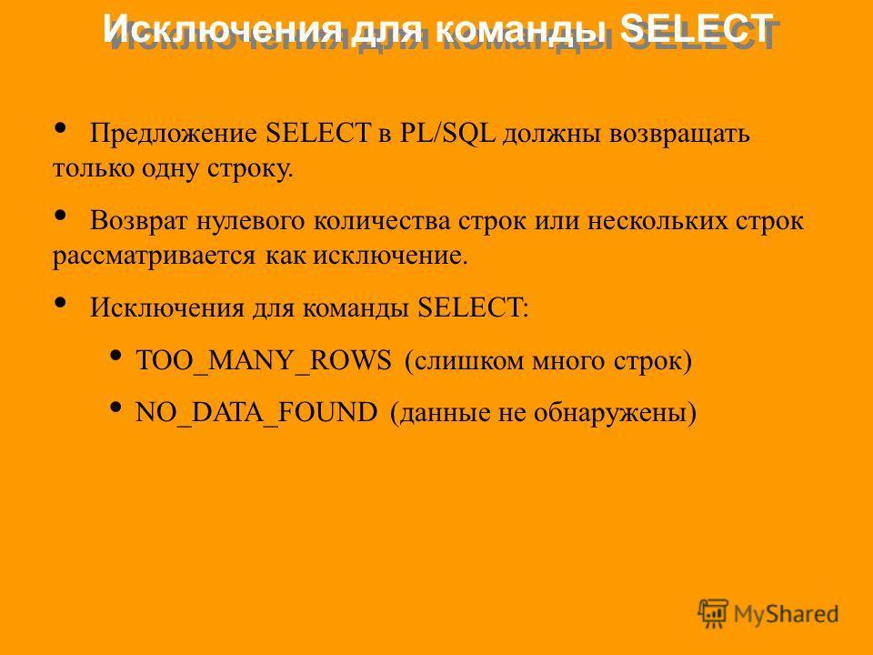 Исключения для команды SELECT Предложение SELECT в PL/SQL должны возвращать только одну строку. Возврат нулевого количества строк или нескольких строк рассматривается как исключение. Исключения для команды SELECT: TOO_MANY_ROWS (слишком много строк)