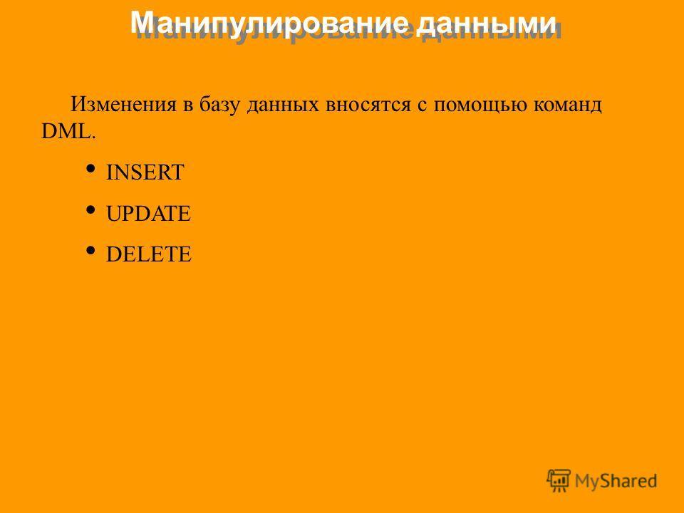 Манипулирование данными Изменения в базу данных вносятся с помощью команд DML. INSERT UPDATE DELETE
