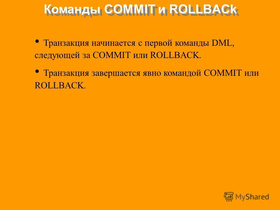 Команды COMMIT и ROLLBACk Транзакция начинается с первой команды DML, следующей за COMMIT или ROLLBACK. Транзакция завершается явно командой COMMIT или ROLLBACK.