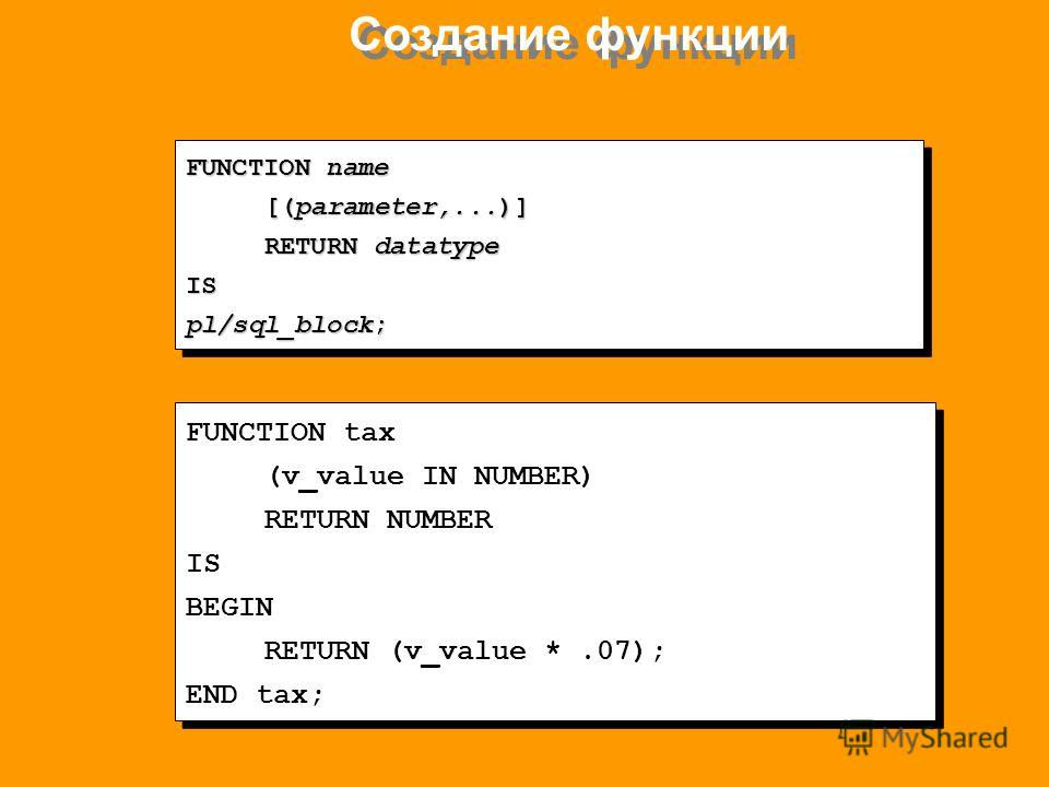 Создание функции FUNCTION name [(parameter,...)] RETURN datatype IS pl/sql_block; FUNCTION name [(parameter,...)] RETURN datatype IS pl/sql_block; FUNCTION tax (v_value IN NUMBER) RETURN NUMBER IS BEGIN RETURN (v_value *.07); END tax; FUNCTION tax (v
