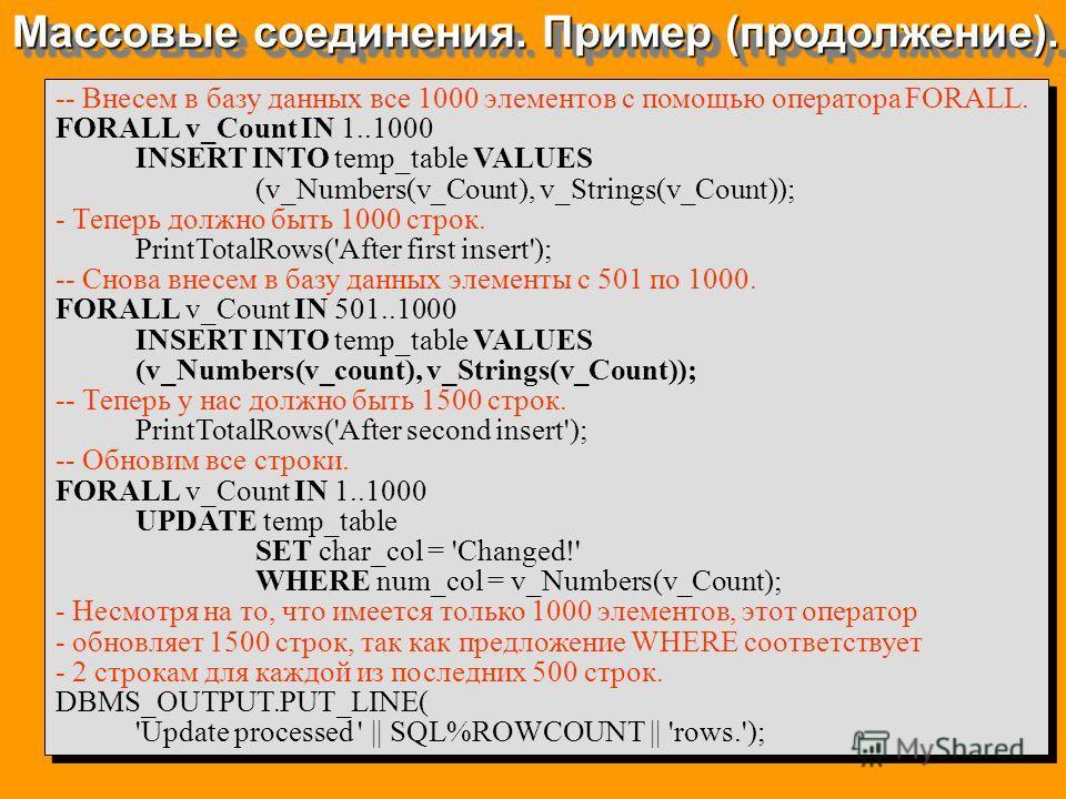 Массовые соединения. Пример (продолжение). -- Внесем в базу данных все 1000 элементов с помощью оператора FORALL. FORALL v_Count IN 1..1000 INSERT INTO temp_table VALUES (v_Numbers(v_Count), v_Strings(v_Count)); - Теперь должно быть 1000 строк. Print