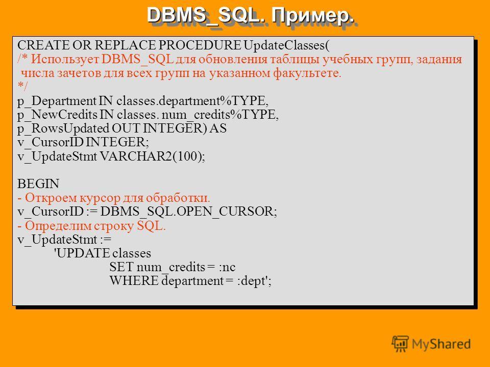 DBMS_SQL. Пример. CREATE OR REPLACE PROCEDURE UpdateClasses( /* Использует DBMS_SQL для обновления таблицы учебных групп, задания числа зачетов для всех групп на указанном факультете. */ p_Department IN classes.department%TYPE, p_NewCredits IN classe