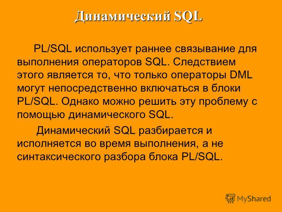Динамический SQL PL/SQL использует раннее связывание для выполнения операторов SQL. Следствием этого является то, что только операторы DML могут непосредственно включаться в блоки PL/SQL. Однако можно решить эту проблему с помощью динамического SQL.