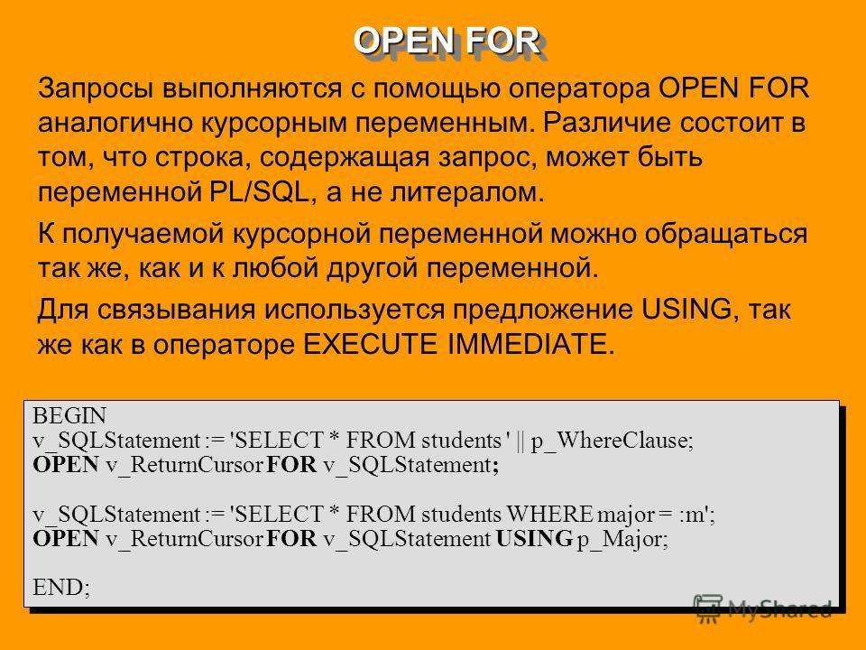 OPEN FOR Запросы выполняются с помощью оператора OPEN FOR аналогично курсорным переменным. Различие состоит в том, что строка, содержащая запрос, может быть переменной PL/SQL, а не литералом. К получаемой курсорной переменной можно обращаться так же,